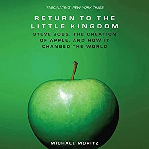 The Return to the Little Kingdom: Steve Jobs, The Creation of Apple and How it Changed the World | [Michael Moritz]