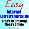 Easy Internet Entrepreneurialism: Steps To Creating Money Online (       UNABRIDGED) by Todd Reinker Narrated by Claton Butcher