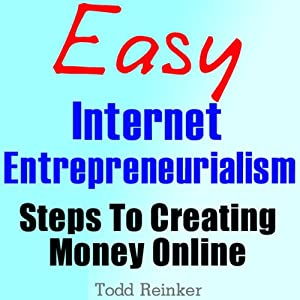 Easy Internet Entrepreneurialism: Steps To Creating Money Online | [Todd Reinker]