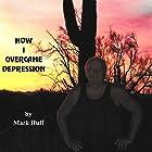 How I Overcame Depression (       ungekürzt) von Mark Huff Gesprochen von: Mark Huff