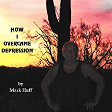 How I Overcame Depression (       UNABRIDGED) by Mark Huff Narrated by Mark Huff