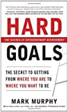 img - for Hard Goals : The Secret to Getting from Where You Are to Where You Want to Be 1st (first) Edition by Murphy, Mark published by McGraw-Hill (2010) Hardcover book / textbook / text book