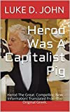 Herod Was A Capitalist Pig: Herod The Great  Compelling New Information! Translated From The Original Greek  (Ancient Facts, Modern Interpretations  Book 1)