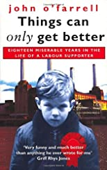 Things Can Only Get Better: Eighteen Miserable Years in the Life of a Labour Supporter