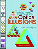 How to Understand, Enjoy and Draw Optical Illusions: 37 Illustrated Projects (How to Understand & Draw)