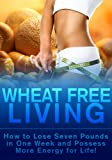 Wheat Free Living - How to Lose Seven Pounds in One Week and Possess More Energy for Life! (dieting, healthy living, weight loss, Body Clensing, Diseases, Obesity, Carbs, Cravings, Binge Eating,)