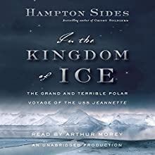 In the Kingdom of Ice: The Grand and Terrible Polar Voyage of the USS Jeannette (       UNABRIDGED) by Hampton Sides Narrated by Arthur Morey