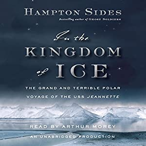 In the Kingdom of Ice: The Grand and Terrible Polar Voyage of the USS Jeannette Audiobook by Hampton Sides Narrated by Arthur Morey