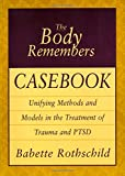 The Body Remembers Casebook: Unifying Methods and Models in the Treatment of Trauma and PTSD (Norton Professional Books) (0393704009) by Rothschild, Babette