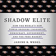 Shadow Elite: How the World's New Power Brokers Undermine Democracy, Government and the Free Market Audiobook by Janine Wedel Narrated by Janine Wedel