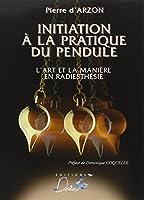 Initiation a la Pratique du Pendule : L'art et la maniére en radiesthésie