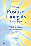 Think Positive Thoughts Every Day: Words to Inspire a Brighter Outlook on Life - Updated Edition