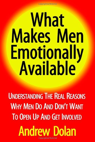 What Makes Men Emotionally Available: Understanding The Real Reasons Why Men Do And Don't Want To Open Up And Get Involv
