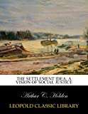 The settlement idea; a vision of social justice