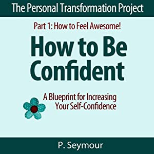 How to Be Confident: A Blueprint for Increasing Your Self-Confidence: The Personal Transformation Project: Part 1 - How to Feel Awesome! | [P. Seymour]