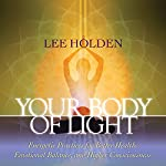 Your Body of Light: Energetic Practices for Better Health, Emotional Balance, and Higher Consciousness | Lee Holden
