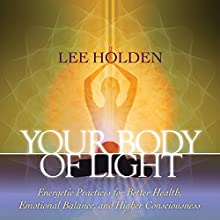Your Body of Light: Energetic Practices for Better Health, Emotional Balance, and Higher Consciousness Discours Auteur(s) : Lee Holden Narrateur(s) : Lee Holden