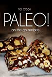 No-Cook Paleo! -  On the Go Recipes: Ultimate Caveman cookbook series, perfect companion for a low carb lifestyle, and raw diet food lifestyle