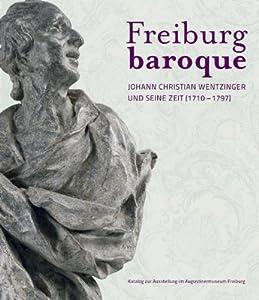 Freiburg baroque: Johann Christian Wentzinger und seine Zeit (1710-1797)