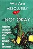 img - for We Are Absolutely Not Okay: Fourteen Stories by Teenagers Who Are Picking Up the Pieces book / textbook / text book