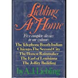 Liebling At Home: Five complete classics in one volume: The Telephone Booth Indian; Chicago, The Second City; The Honest Rainmaker; The Earl of Louisiana; The Jollity Building ~ A. J. Liebling