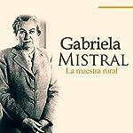 Gabriela Mistral [Spanish Edition]: La maestra rural [The Rural Master] |  Online Studio Productions