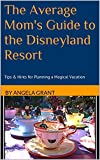The Average Mom's Guide to the Disneyland Resort: Tips & Hints for Planning a Magical Vacation