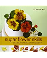 Sugar Flower Skills: The Cake Decorator's Step-by-Step Guide to Making Exquisite Life-like Flowers
