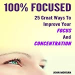 100% Focused: 25 Great Ways to Improve Your Focus and Concentration | John Morgan