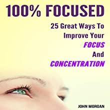 100% Focused: 25 Great Ways to Improve Your Focus and Concentration Audiobook by John Morgan Narrated by Stef P. Durham