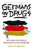 Robert P. Stephens Germans on Drugs: The Complications of Modernization in Hamburg (Social History, Popular Culture & Politics in Germany) (Social History, Popular Culture and Politics in Germany)