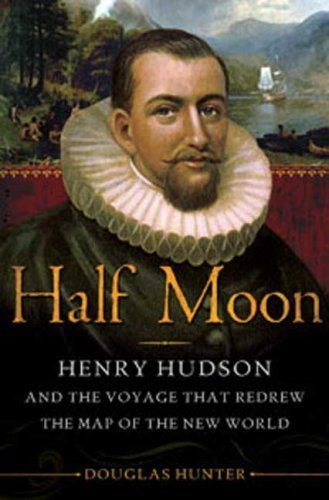 half-moon-henry-hudson-and-the-voyage-that-redrew-the-map-of-the-new-world-by-douglas-hunter-2009-09