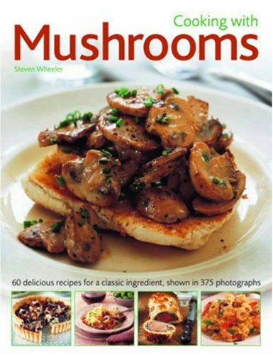 Cooking with Mushrooms: 60 delicious recipes for a classic ingredient, shown in 375 photographs