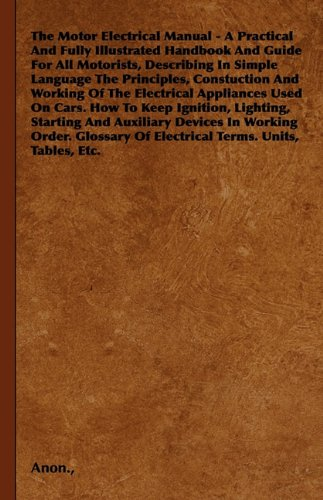 The Motor Electrical Manual - A Practical and Fully Illustrated Handbook and Guide for All Motorists, Describing in Simple Language the Principles, Co