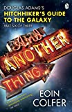 And Another Thing ...: Douglas Adams' Hitchhiker's Guide to the Galaxy: Part Six of Three (Hitchhikers Guide Book 6)