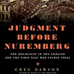 Judgment Before Nuremberg: The Holocaust in the Ukraine and the First Nazi War Crimes Trial | Greg Dawson