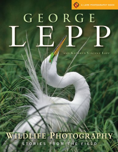 Wildlife Photography: Stories from the Field (Lark Photography Book) George Lepp and Kathryn Vincent Lepp