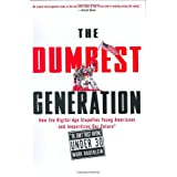 The Dumbest Generation: How the Digital Age Stupefies Young Americans and Jeopardizes Our Future (Or, Don't Trust Anyone Under 30) ~ Mark Bauerlein
