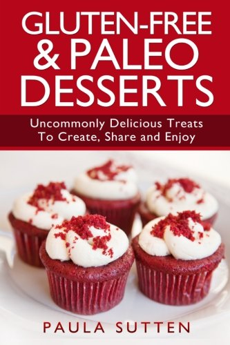 Gluten-Free & Paleo Desserts: Uncommonly Delicious Treats To Create, Share and Enjoy by Paula Sutten
