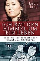 Ich bat den Himmel um ein Leben: Eine Mutter erz�hlt ihre Flucht aus Nordkorea (German Edition)