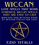 Wiccan Love Spells That Work: Powerful Wiccan Spells That Are Easy To Cast : Warlock And Witches Book Of Wiccan Spells For Love