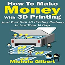 How to Make Money with 3D Printing: Start Your Own 3D Printing Business in Less Than 30 Days (       UNABRIDGED) by Michele Gilbert Narrated by Hartley G. Lesser