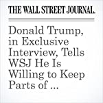 Donald Trump, in Exclusive Interview, Tells WSJ He Is Willing to Keep Parts of Obama Health Law | Monica Langley,Gerard Baker