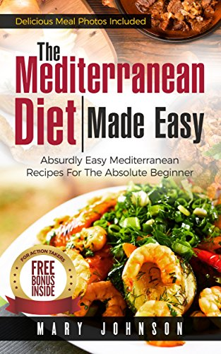 Mediterranean Diet: The Mediterranean Diet Made Easy - Absurdly Easy Mediterranean Recipes For The Absolute Beginner: Weight Loss, Cookbook, Healthy Recipes For Beginners, Mediterranean Diet Guide by Mary Johnson