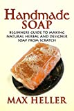 Handmade Soap: Beginners Guide to Making Natural Herbal and Designer Soap from Scratch