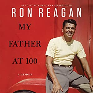 My Father at 100 | [Ron Reagan]