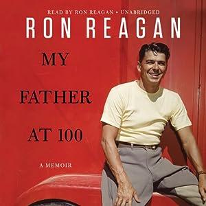 My Father at 100 | [Ron Reagan]