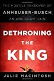 img - for Dethroning the King: The Hostile Takeover of Anheuser-Busch, an American Icon 1st (first) Edition by MacIntosh, Julie published by Wiley (2010) book / textbook / text book