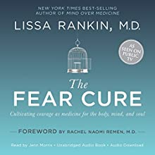 The Fear Cure: Cultivating Courage as Medicine for the Body, Mind, and Soul (       UNABRIDGED) by Lissa Rankin Narrated by Jenn Morris