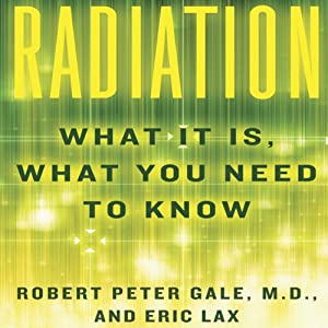 Radiation: What It Is, What You Need to Know | [Robert Peter Gale, Eric Lax]